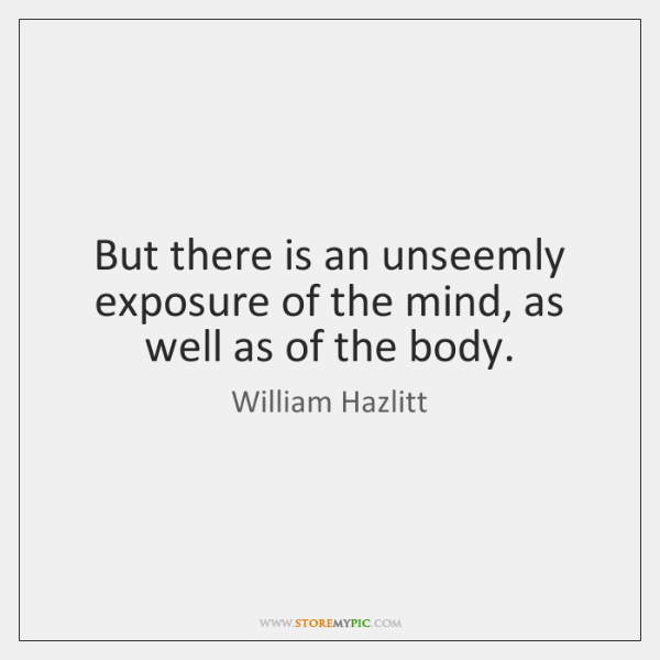 But there is an unseemly exposure of the mind, as well as ...