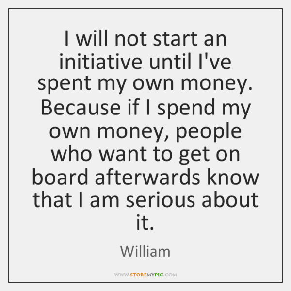 I will not start an initiative until I've spent my own money. ...