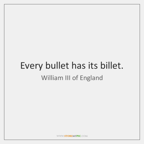 Every bullet has its billet.