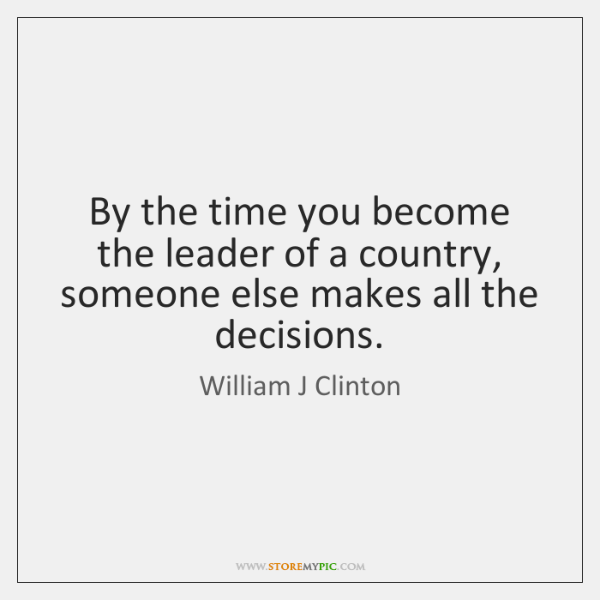 By the time you become the leader of a country, someone else ...