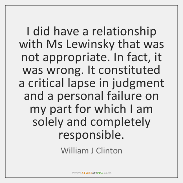 I did have a relationship with Ms Lewinsky that was not appropriate. ...