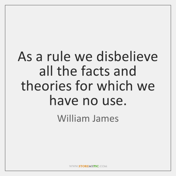 As a rule we disbelieve all the facts and theories for which ...