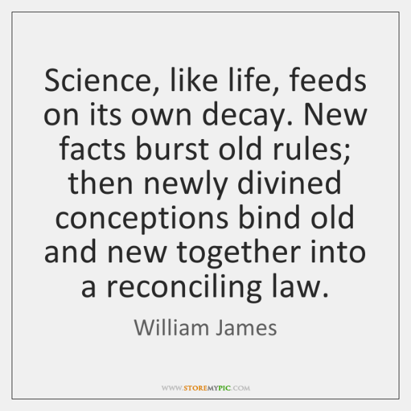 Science, like life, feeds on its own decay. New facts burst old ...