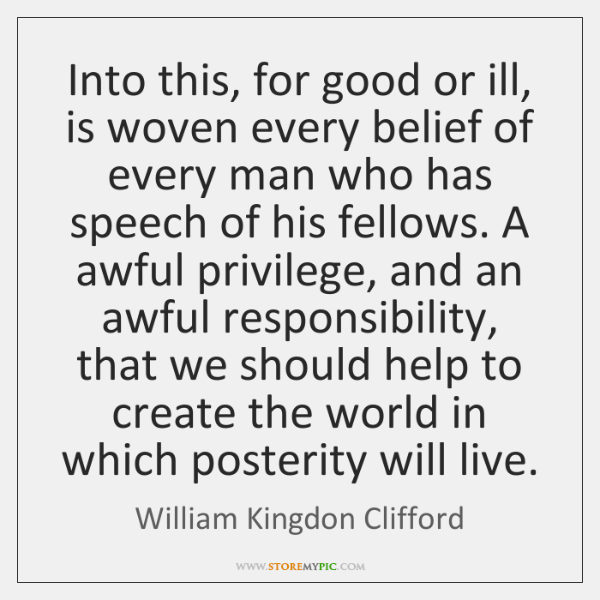 Into this, for good or ill, is woven every belief of every ...
