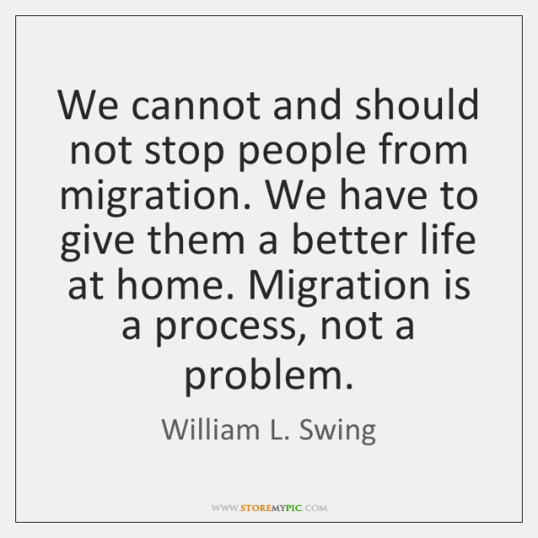 We cannot and should not stop people from migration. We have to ...