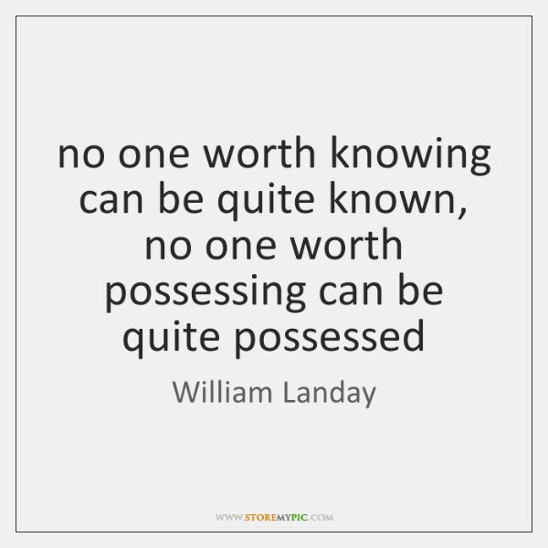 no one worth knowing can be quite known, no one worth possessing ...