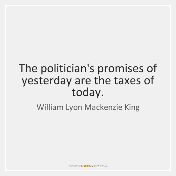 The politician's promises of yesterday are the taxes of today.