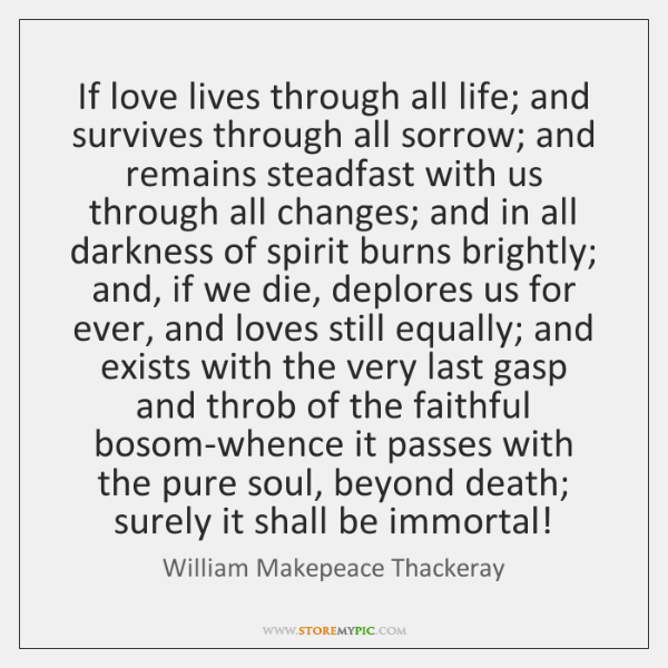If love lives through all life; and survives through all sorrow; and ...