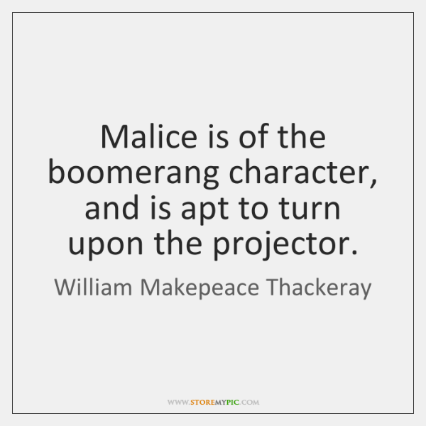 Malice is of the boomerang character, and is apt to turn upon ...