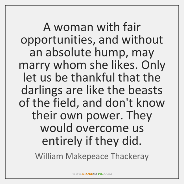A woman with fair opportunities, and without an absolute hump, may marry ...