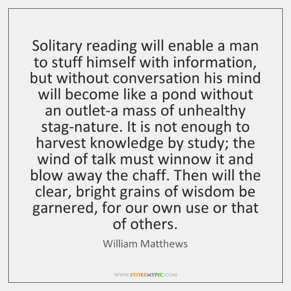 Solitary reading will enable a man to stuff himself with information, but ...