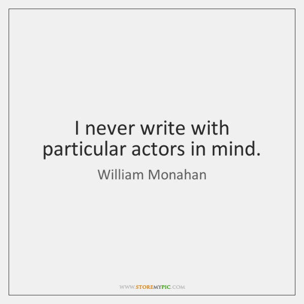I never write with particular actors in mind.