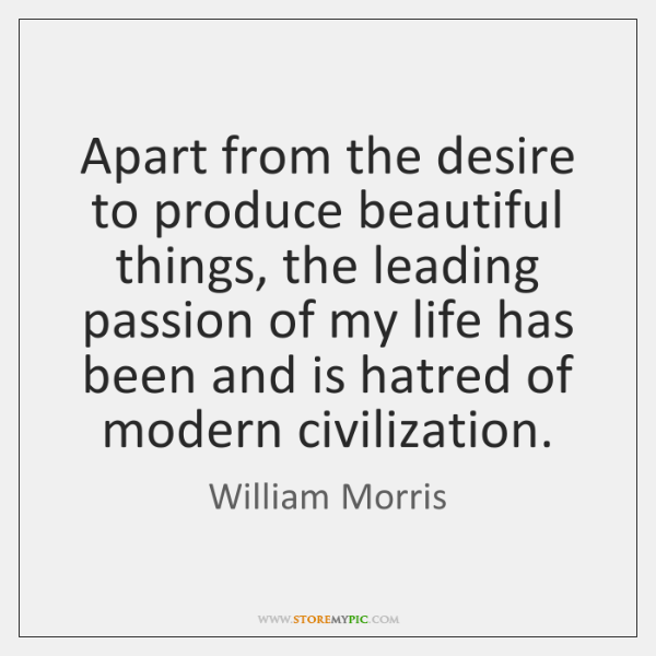 Apart from the desire to produce beautiful things, the leading passion of ...