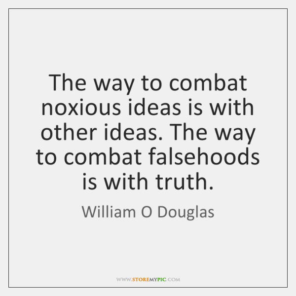 The way to combat noxious ideas is with other ideas. The way ...