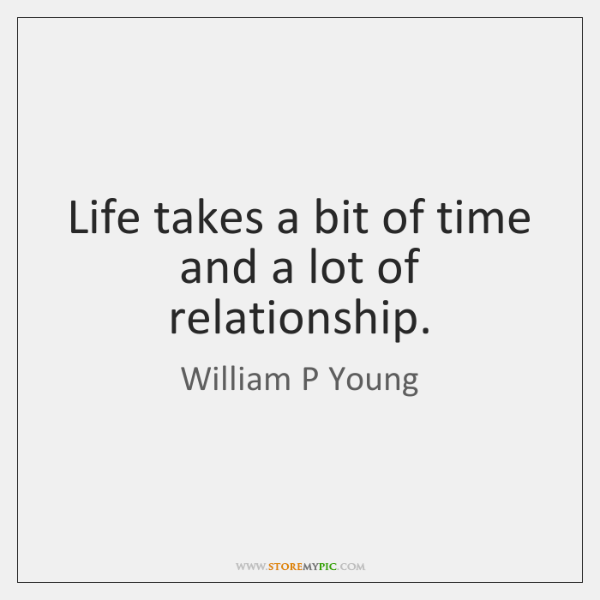 Life takes a bit of time and a lot of relationship.
