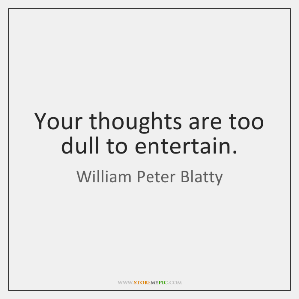 Your thoughts are too dull to entertain.
