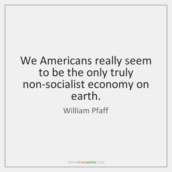We Americans really seem to be the only truly non-socialist economy on ...