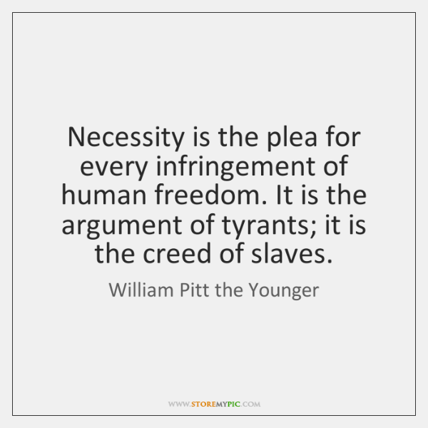 Necessity is the plea for every infringement of human freedom. It is ...