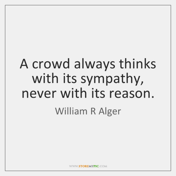 A crowd always thinks with its sympathy, never with its reason.