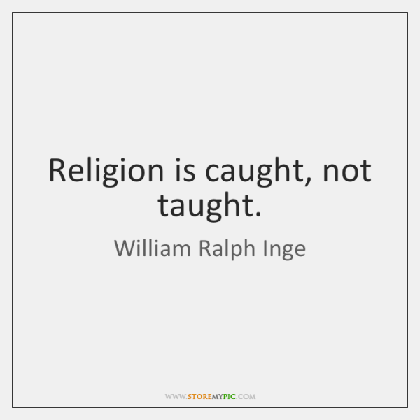 Religion is caught, not taught.