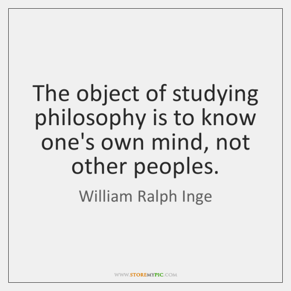The object of studying philosophy is to know one's own mind, not ...