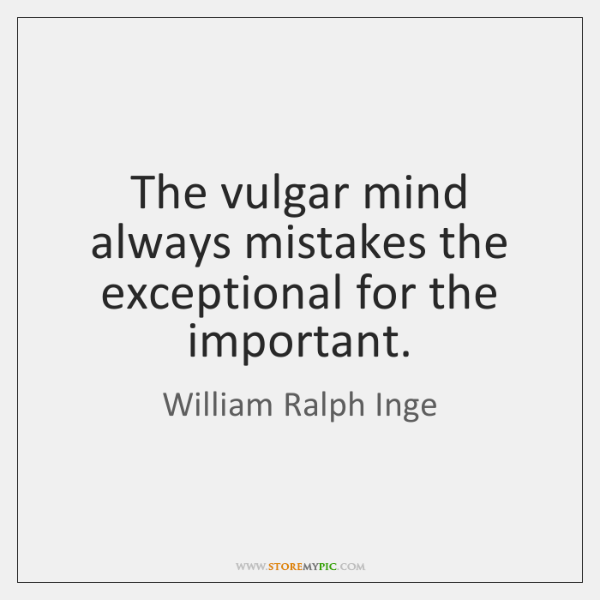 The vulgar mind always mistakes the exceptional for the important.