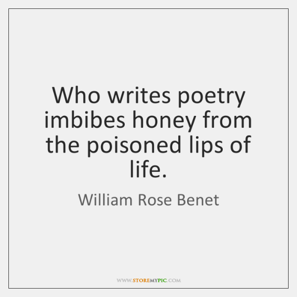Who writes poetry imbibes honey from the poisoned lips of life.