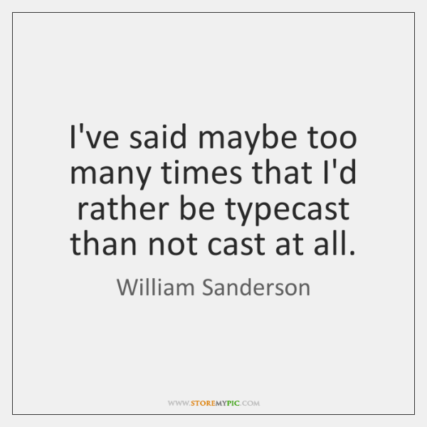 I've said maybe too many times that I'd rather be typecast than ...