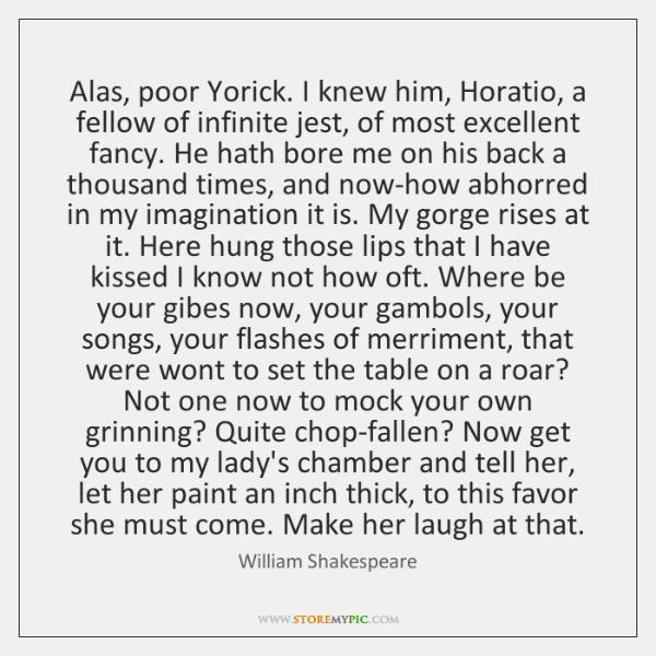 Alas, poor Yorick. I knew him, Horatio, a fellow of infinite jest, ...
