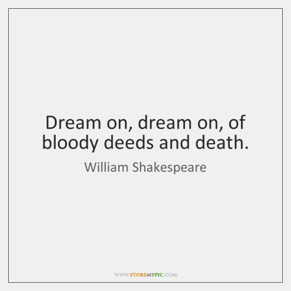 Dream on, dream on, of bloody deeds and death.