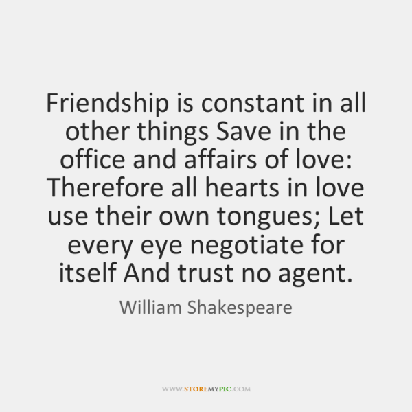 Friendship is constant in all other things Save in the office and ...
