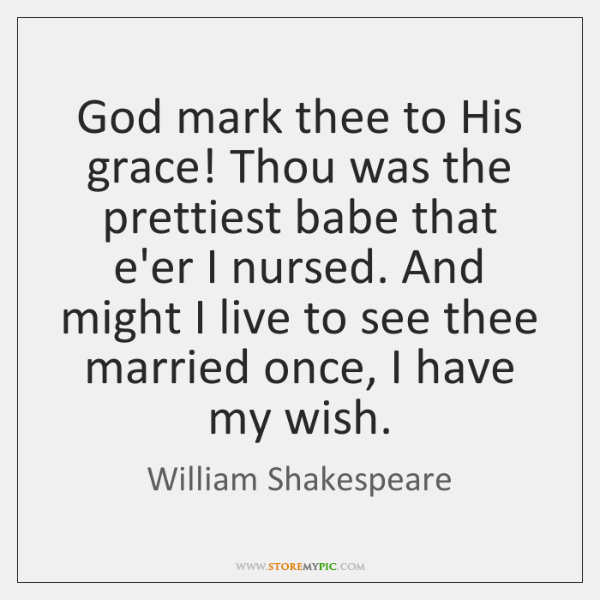 God mark thee to His grace! Thou was the prettiest babe that ...
