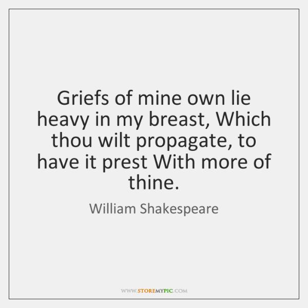 Griefs of mine own lie heavy in my breast, Which thou wilt ...