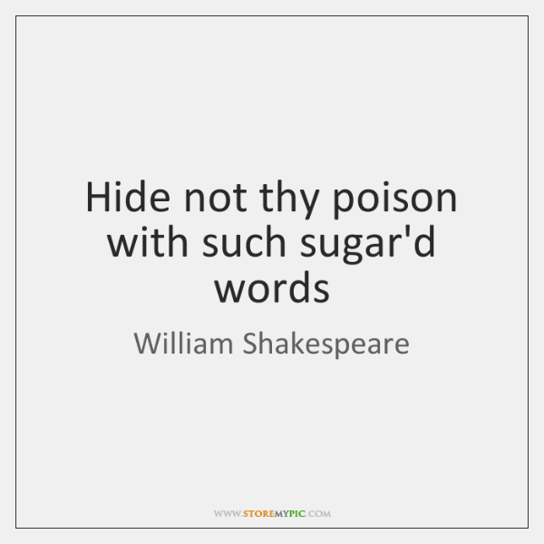 Hide not thy poison with such sugar'd words