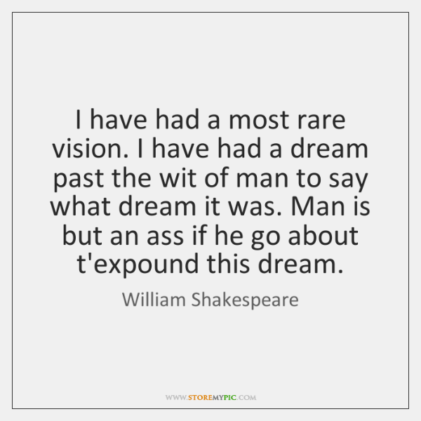 I have had a most rare vision. I have had a dream ...