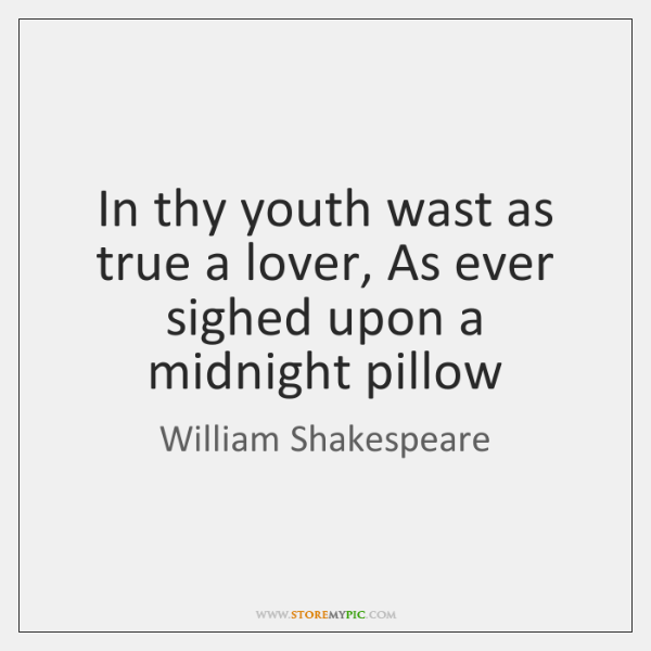 In thy youth wast as true a lover, As ever sighed upon ...