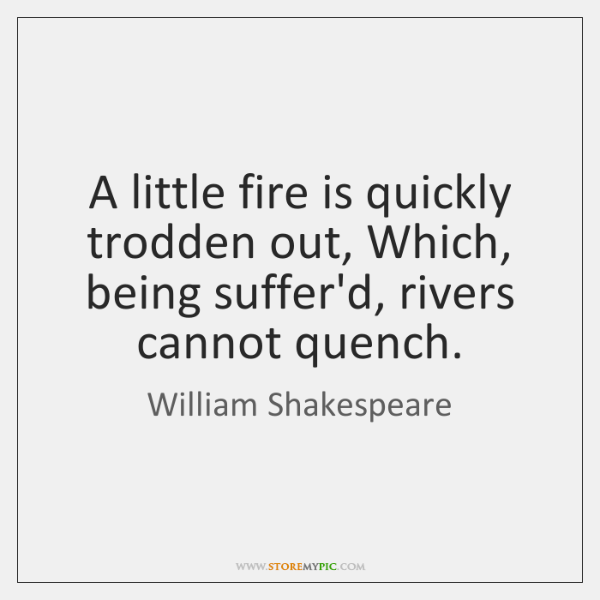 A little fire is quickly trodden out, Which, being suffer'd, rivers cannot ...