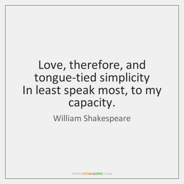 Love, therefore, and tongue-tied simplicity  In least speak most, to my capacity.