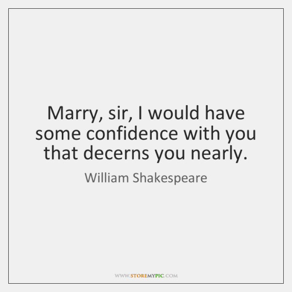 Marry, sir, I would have some confidence with you that decerns you ...