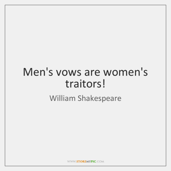 Men's vows are women's traitors!