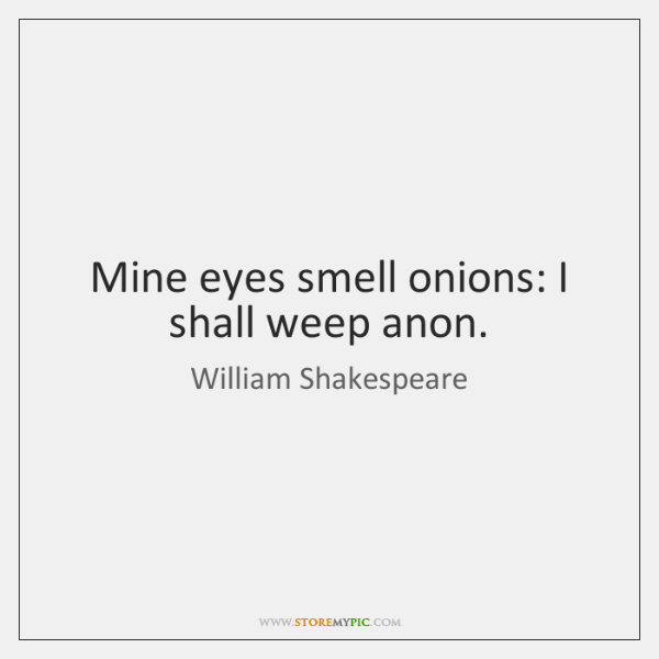 Mine eyes smell onions: I shall weep anon.