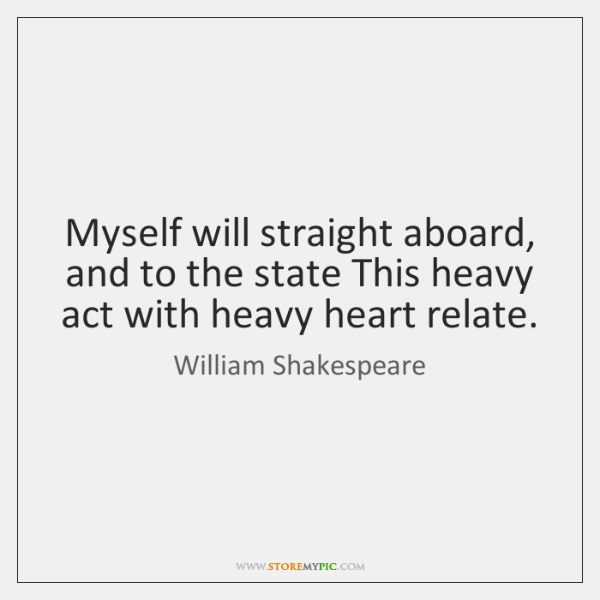 Myself will straight aboard, and to the state This heavy act with ...