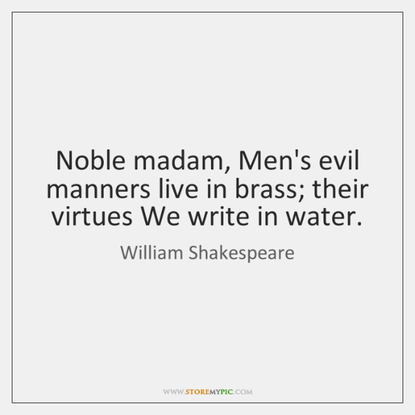 Noble madam, Men's evil manners live in brass; their virtues We write ...