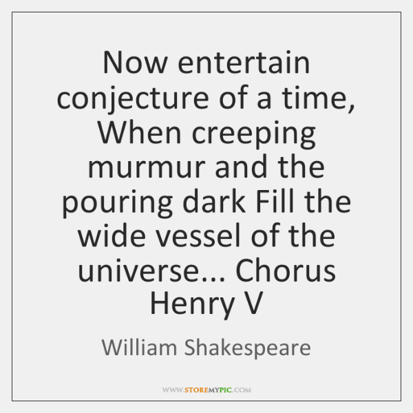 Now entertain conjecture of a time, When creeping murmur and the pouring ...