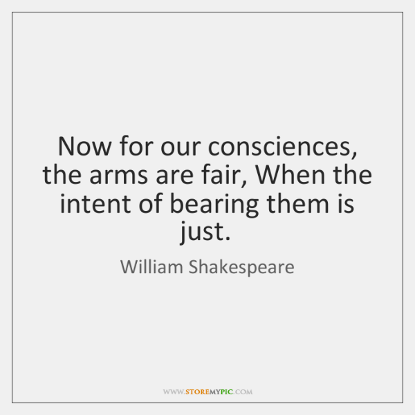 Now for our consciences, the arms are fair, When the intent of ...
