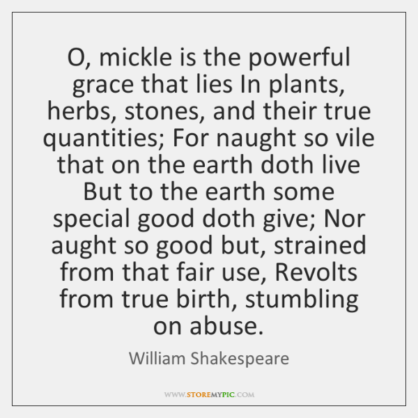 O, mickle is the powerful grace that lies In plants, herbs, stones, ...
