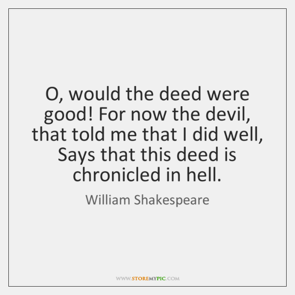 O, would the deed were good! For now the devil, that told ...