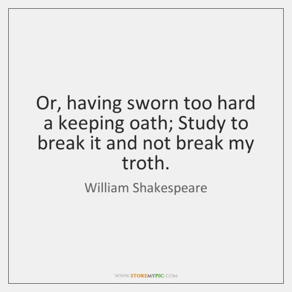 Or, having sworn too hard a keeping oath; Study to break it ...