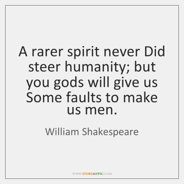 A rarer spirit never Did steer humanity; but you gods will give ...