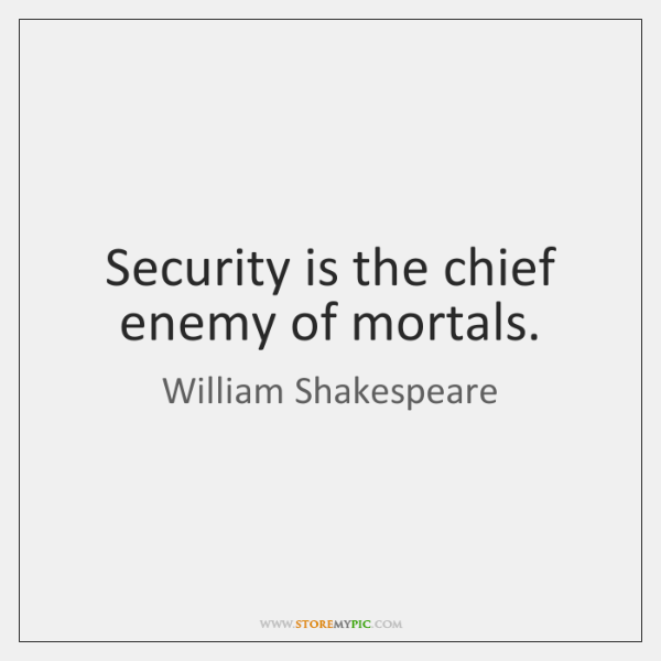 Security is the chief enemy of mortals.